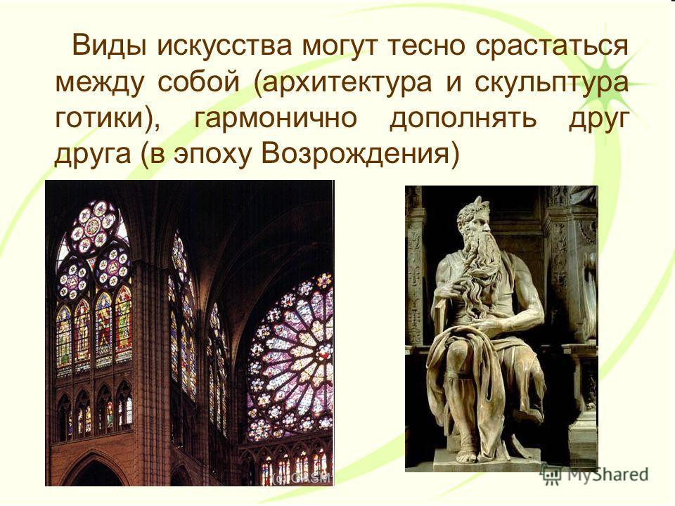 Виды искусства могут тесно срастаться между собой (архитектура и скульптура готики), гармонично дополнять друг друга (в эпоху Возрождения)