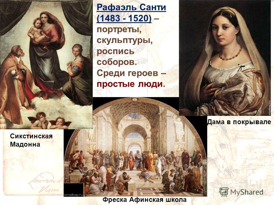 Фреска Афинская школа Рафаэль Санти (1483 - 1520) – портреты, скульптуры, роспись соборов. Среди героев – простые люди. Дама в покрывале Сикстинская Мадонна