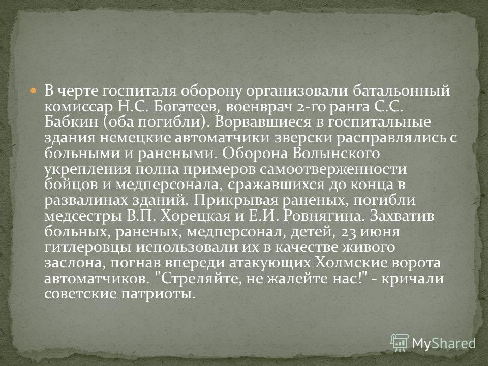 В черте госпиталя оборону организовали батальонный комиссар Н.С. Богатеев, военврач 2-го ранга С.С. Бабкин (оба погибли). Ворвавшиеся в госпитальные здания немецкие автоматчики зверски расправлялись с больными и ранеными. Оборона Волынского укреплени