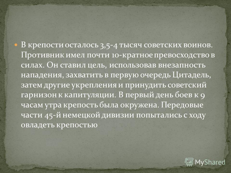 В крепости осталось 3,5-4 тысяч советских воинов. Противник имел почти 10-кратное превосходство в силах. Он ставил цель, использовав внезапность нападения, захватить в первую очередь Цитадель, затем другие укрепления и принудить советский гарнизон к