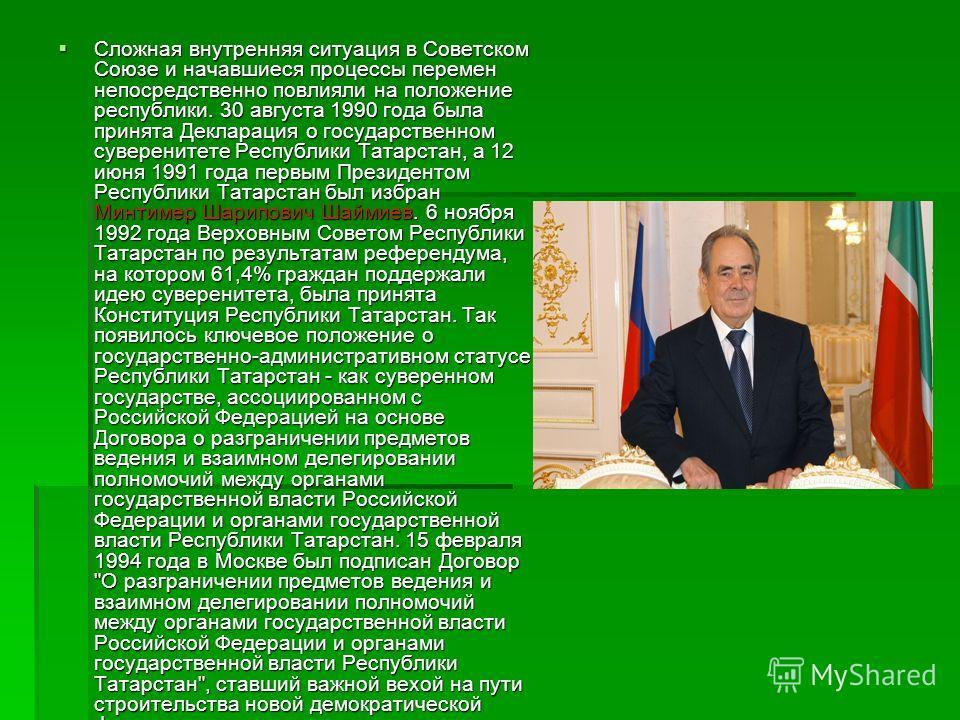 Сложная внутренняя ситуация в Советском Союзе и начавшиеся процессы перемен непосредственно повлияли на положение республики. 30 августа 1990 года была принята Декларация о государственном суверенитете Республики Татарстан, а 12 июня 1991 года первым