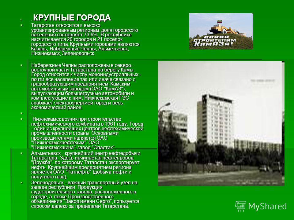 . КРУПНЫЕ ГОРОДА. КРУПНЫЕ ГОРОДА Татарстан относится к высоко урбанизированным регионам: доля городского населения составляет 73,6%. В республике насчитывается 20 городов и 21 поселок городского типа. Крупными городами являются Казань, Набережные Чел