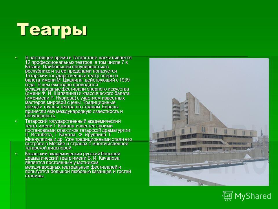 В настоящее время в Татарстане насчитывается 12 профессиональных театров, в том числе 7 в Казани. Наибольшей популярностью в республике и за ее пределами пользуется Татарский государственный театр оперы и балета имени М. Джалиля, действующий с 1939 г