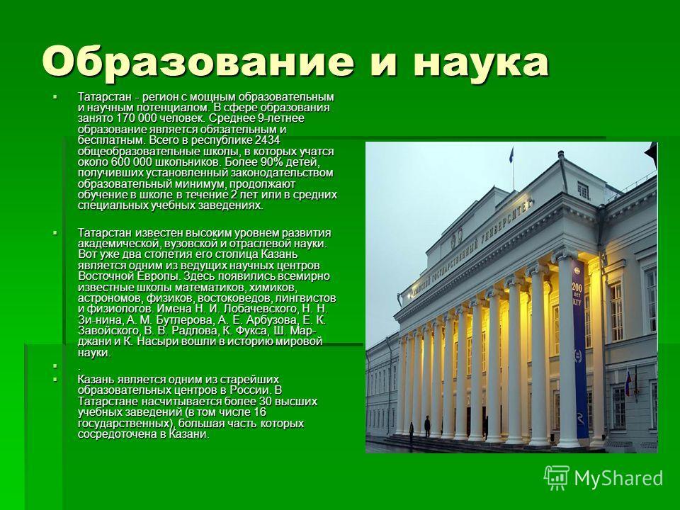 Образование и наука Татарстан - регион с мощным образовательным и научным потенциалом. В сфере образования занято 170 000 человек. Среднее 9-летнее образование является обязательным и бесплатным. Всего в республике 2434 общеобразовательные школы, в к