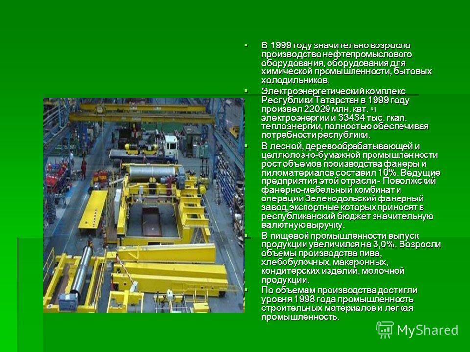 В 1999 году значительно возросло производство нефтепромыслового оборудования, оборудования для химической промышленности, бытовых холодильников. В 1999 году значительно возросло производство нефтепромыслового оборудования, оборудования для химической