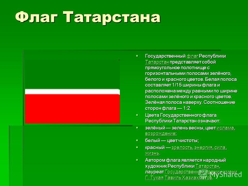 Флаг Татарстана Государственный флаг Республики Татарстан представляет собой прямоугольное полотнище с горизонтальными полосами зелёного, белого и красного цветов. Белая полоса составляет 1/15 ширины флага и расположена между равными по ширине полоса