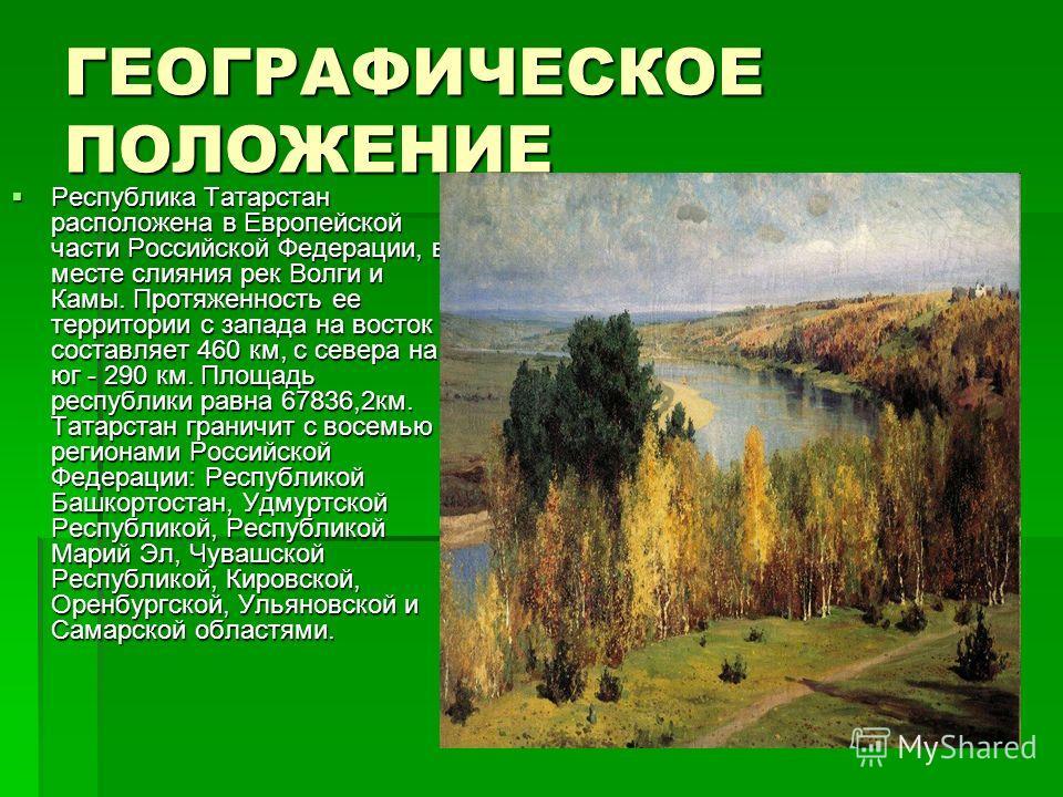 ГЕОГРАФИЧЕСКОЕ ПОЛОЖЕНИЕ Республика Татарстан расположена в Европейской части Российской Федерации, в месте слияния рек Волги и Камы. Протяженность ее территории с запада на восток составляет 460 км, с севера на юг - 290 км. Площадь республики равна