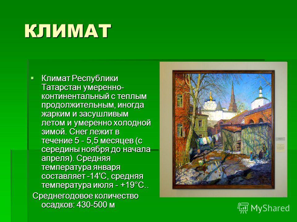 КЛИМАТ КЛИМАТ Климат Республики Татарстан умеренно- континентальный с теплым продолжительным, иногда жарким и засушливым летом и умеренно холодной зимой. Снег лежит в течение 5 - 5,5 месяцев (с середины ноября до начала апреля). Средняя температура я