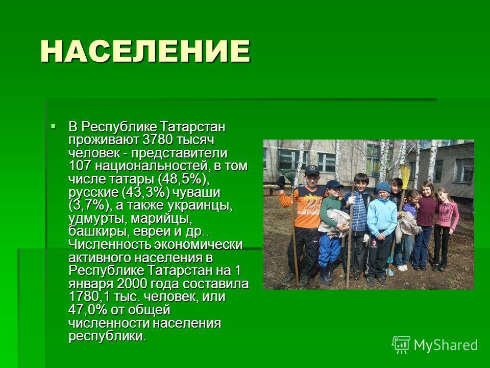 НАСЕЛЕНИЕ НАСЕЛЕНИЕ В Республике Татарстан проживают 3780 тысяч человек - представители 107 национальностей, в том числе татары (48,5%), русские (43,3%) чуваши (3,7%), а также украинцы, удмурты, марийцы, башкиры, евреи и др.. Численность экономически