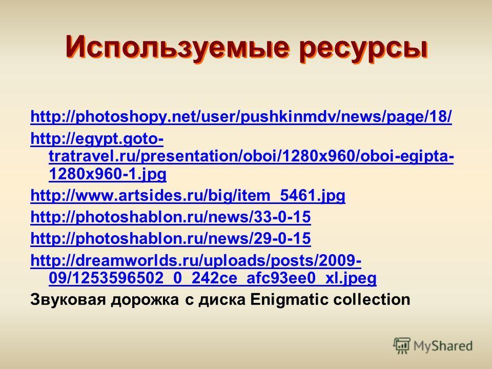 Используемые ресурсы http://photoshopy.net/user/pushkinmdv/news/page/18/ http://egypt.goto- tratravel.ru/presentation/oboi/1280x960/oboi-egipta- 1280x960-1.jpg http://www.artsides.ru/big/item_5461.jpg http://photoshablon.ru/news/33-0-15 http://photos