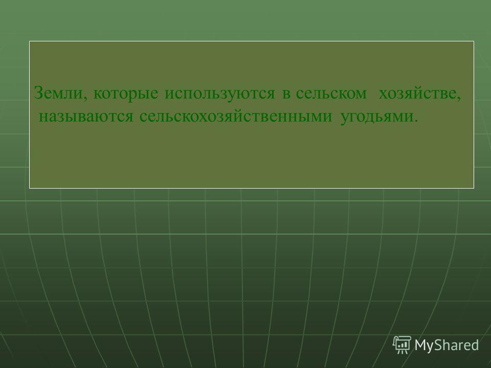 Земли, которые используются в сельском хозяйстве, называются сельскохозяйственными угодьями.