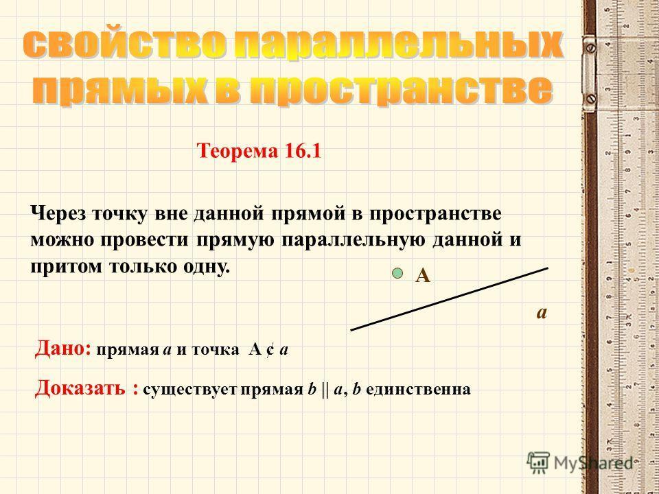 Через точку вне данной прямой в пространстве можно провести прямую параллельную данной и притом только одну. Дано: прямая а и точка А ¢ а Доказать : существует прямая b || a, b единственна Теорема 16.1 А а