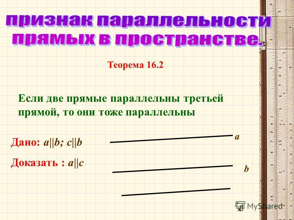 Если две прямые параллельны третьей прямой, то они тоже параллельны Дано: а||b; c||b Доказать : a||c a b c Теорема 16.2