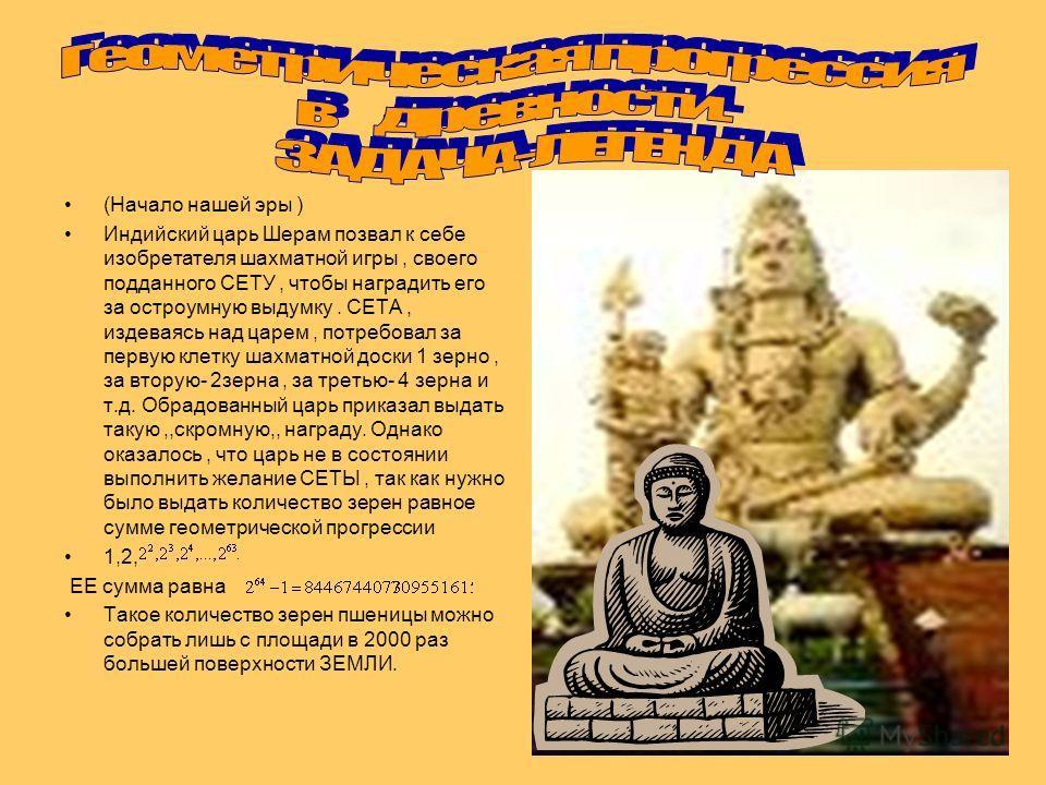 (Начало нашей эры ) Индийский царь Шерам позвал к себе изобретателя шахматной игры, своего подданного СЕТУ, чтобы наградить его за остроумную выдумку. СЕТА, издеваясь над царем, потребовал за первую клетку шахматной доски 1 зерно, за вторую- 2зерна,