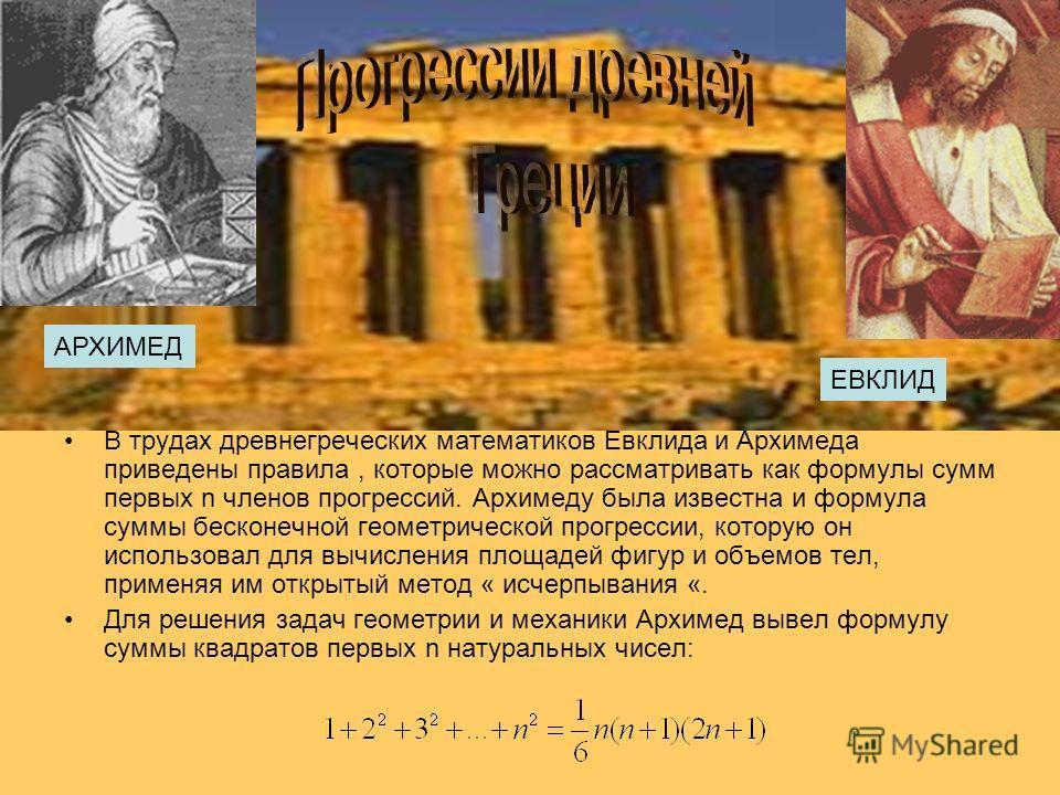 В трудах древнегреческих математиков Евклида и Архимеда приведены правила, которые можно рассматривать как формулы сумм первых n членов прогрессий. Архимеду была известна и формула суммы бесконечной геометрической прогрессии, которую он использовал д