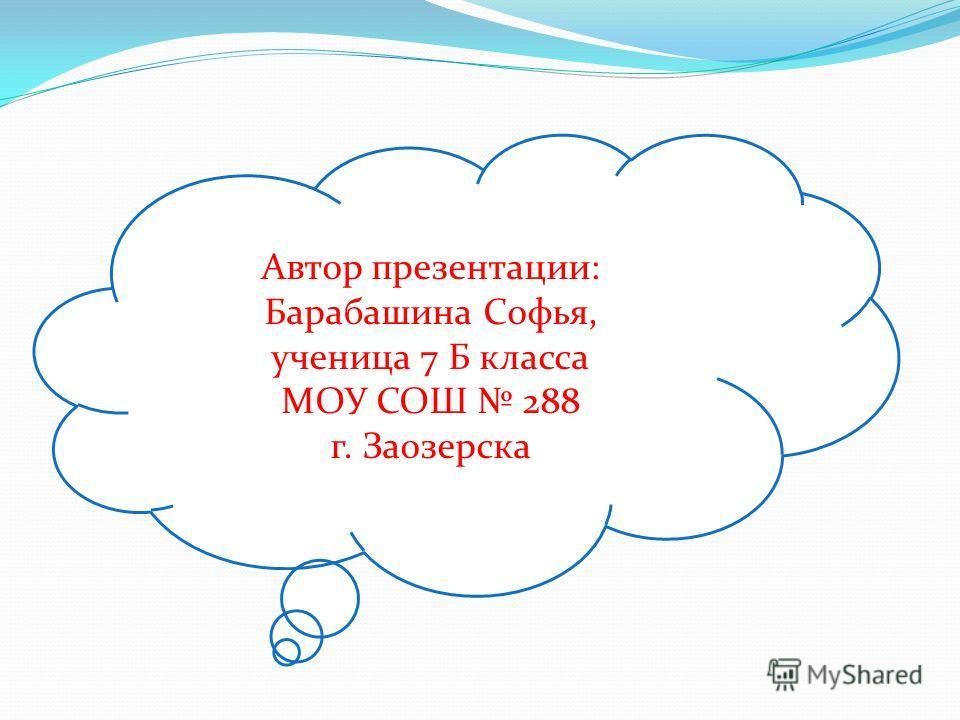 Автор презентации: Барабашина Софья, ученица 7 Б класса МОУ СОШ 288 г. Заозерска