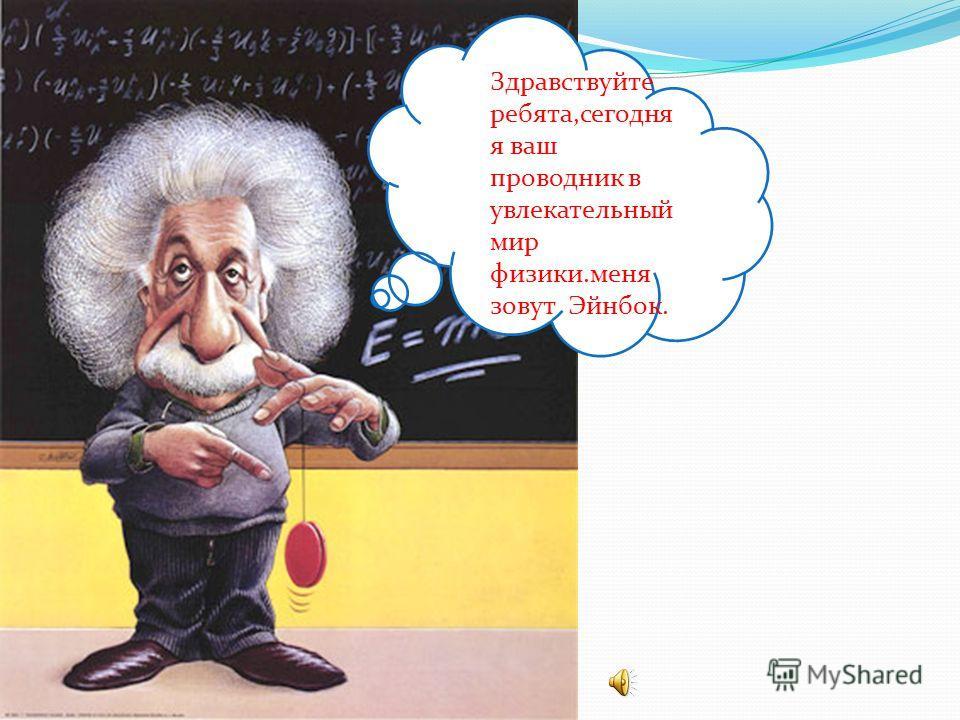 Здравствуйте ребята,сегодня я ваш проводник в увлекательный мир физики.меня зовут Эйнбок.