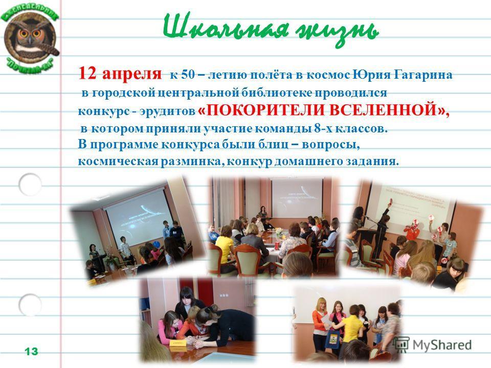 Школьная жизнь 13 12 апреля к 50 – летию полёта в космос Юрия Гагарина в городской центральной библиотеке проводился конкурс - эрудитов « ПОКОРИТЕЛИ ВСЕЛЕННОЙ », в котором приняли участие команды 8-х классов. В программе конкурса были блиц – вопросы,
