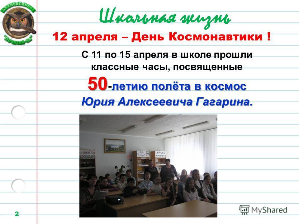 Школьная жизнь 2 12 апреля – День Космонавтики ! С 11 по 15 апреля в школе прошли классные часы, посвященные 50 -летию п пп полёта в космос Юрия Алексеевича Гагарина.