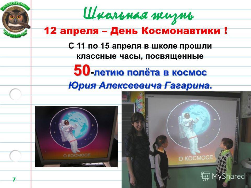 Школьная жизнь 7 12 апреля – День Космонавтики ! С 11 по 15 апреля в школе прошли классные часы, посвященные 50 -летию п пп полёта в космос Юрия Алексеевича Гагарина.