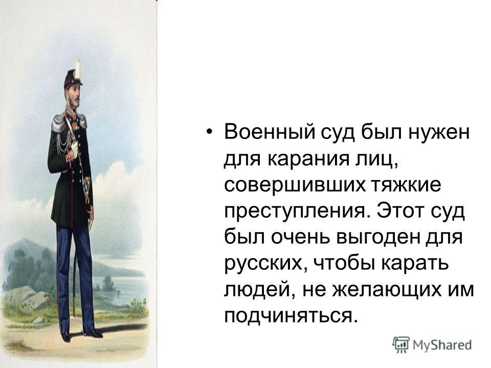 Военный суд был нужен для карания лиц, совершивших тяжкие преступления. Этот суд был очень выгоден для русских, чтобы карать людей, не желающих им подчиняться.