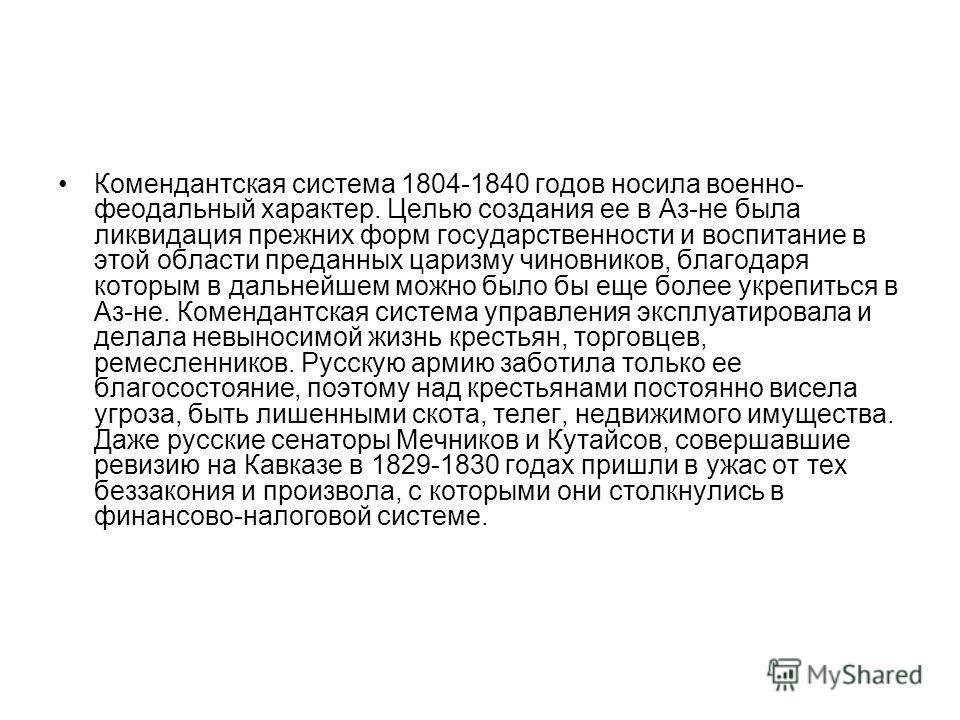 Комендантская система 1804-1840 годов носила военно- феодальный характер. Целью создания ее в Аз-не была ликвидация прежних форм государственности и воспитание в этой области преданных царизму чиновников, благодаря которым в дальнейшем можно было бы