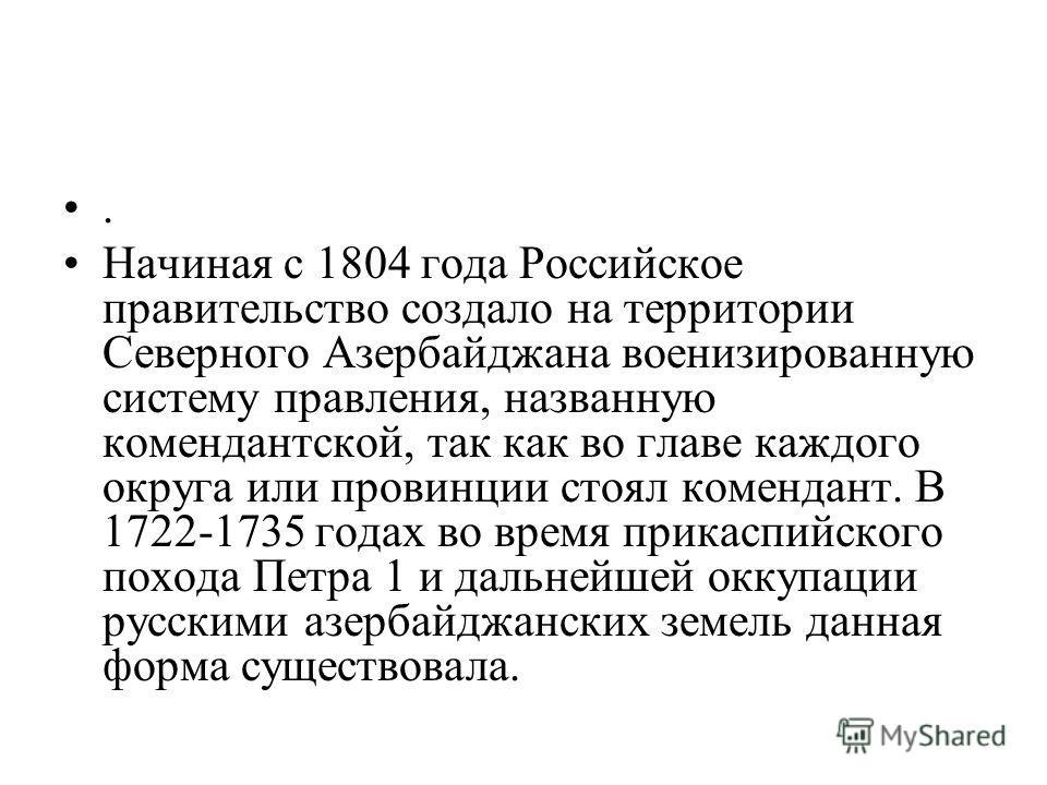 . Начиная с 1804 года Российское правительство создало на территории Северного Азербайджана военизированную систему правления, названную комендантской, так как во главе каждого округа или провинции стоял комендант. В 1722-1735 годах во время прикаспи