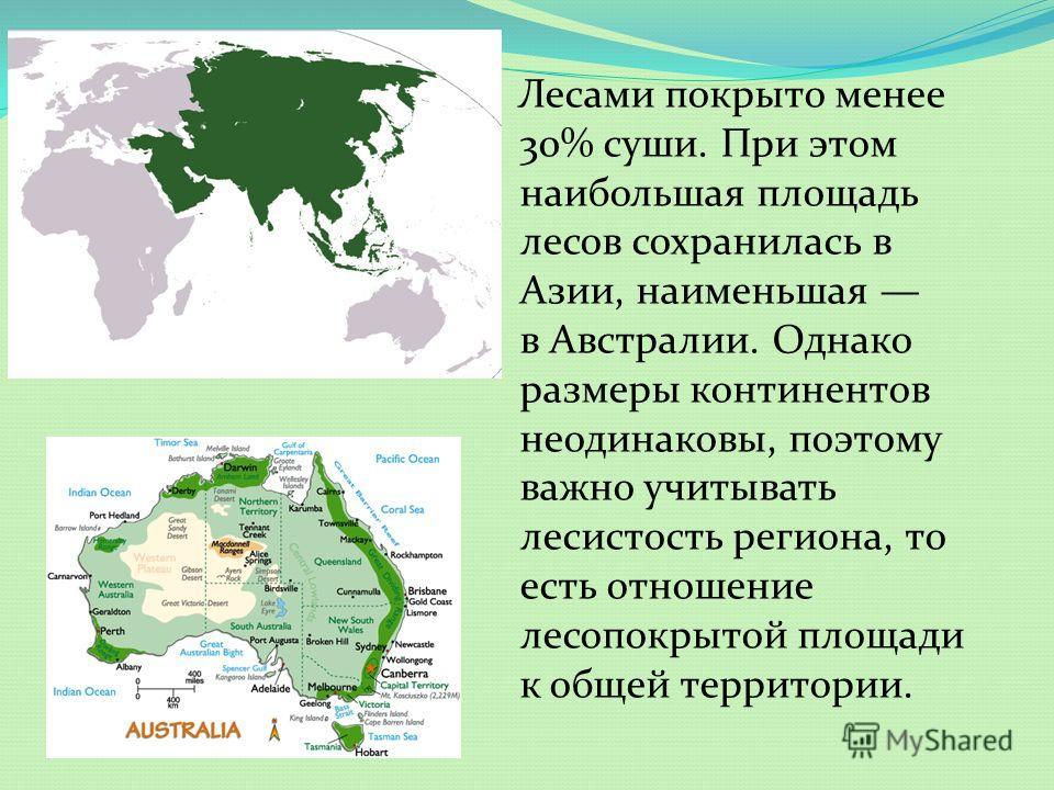 Лесами покрыто менее 30% суши. При этом наибольшая площадь лесов сохранилась в Азии, наименьшая в Австралии. Однако размеры континентов неодинаковы, поэтому важно учитывать лесистость региона, то есть отношение лесопокрытой площади к общей территории