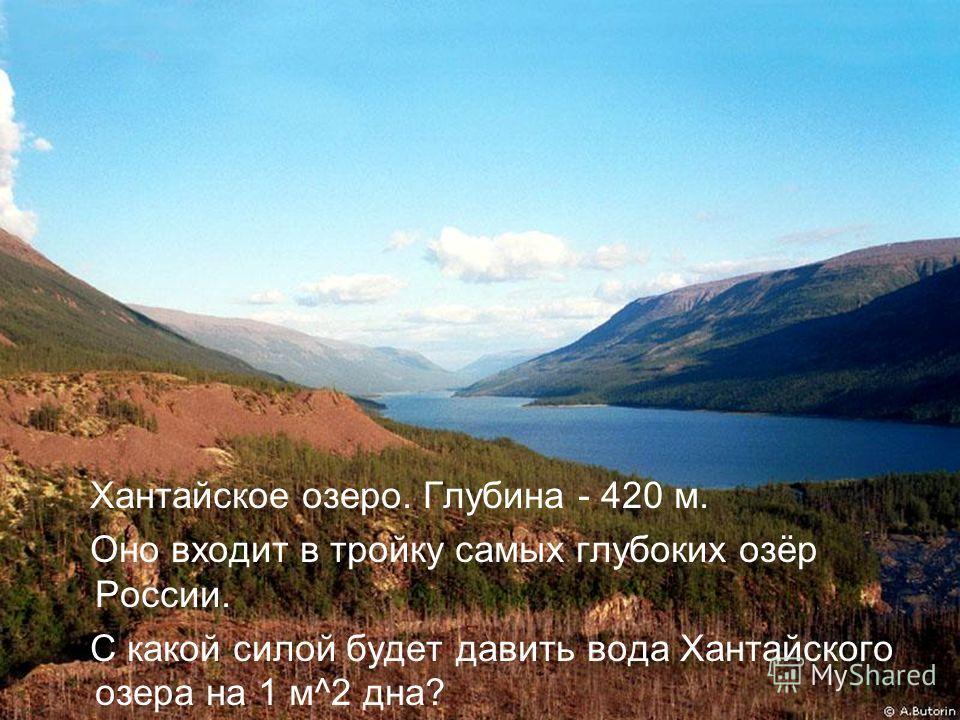 Хантайское озеро. Глубина - 420 м. Оно входит в тройку самых глубоких озёр России. С какой силой будет давить вода Хантайского озера на 1 м^2 дна?