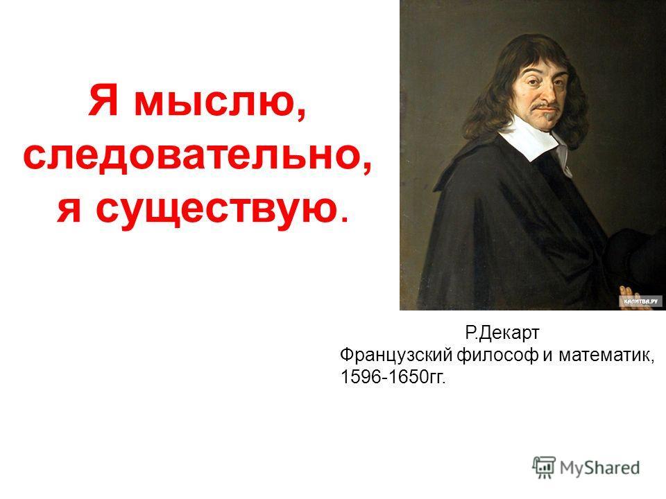 Я мыслю, следовательно, я существую. Р.Декарт Французский философ и математик, 1596-1650гг.