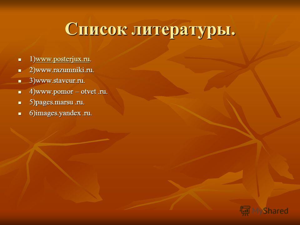 Список литературы. 1)www.posterjux.ru. 1)www.posterjux.ru.www.posterjux.ruwww.posterjux.ru 2)www.razumniki.ru. 2)www.razumniki.ru. 3)www.stavcur.ru. 3)www.stavcur.ru. 4)www.pomor – otvet.ru. 4)www.pomor – otvet.ru. 5)pages.marsu.ru. 5)pages.marsu.ru.