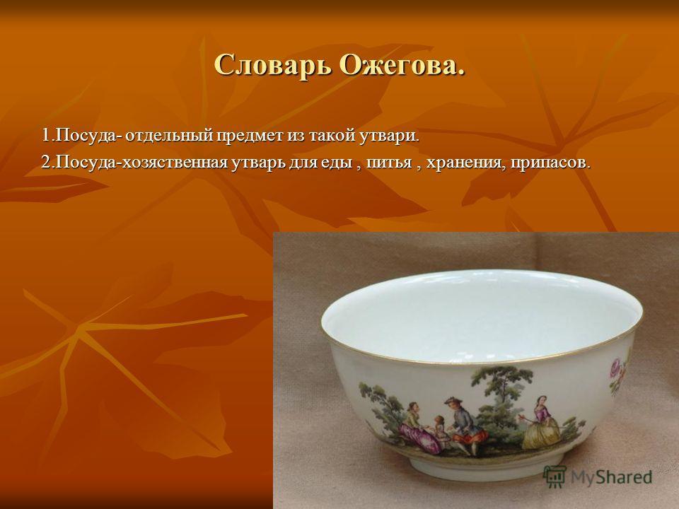 Словарь Ожегова. 1.Посуда- отдельный предмет из такой утвари. 2.Посуда-хозяственная утварь для еды, питья, хранения, припасов.