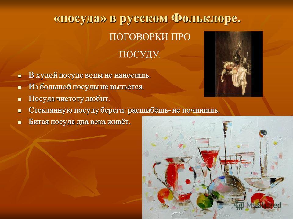 «посуда» в русском Фольклоре. В худой посуде воды не наносишь. В худой посуде воды не наносишь. Из большой посуды не выльется. Из большой посуды не выльется. Посуда чистоту любит. Посуда чистоту любит. Стеклянную посуду береги: расшибёшь- не починишь