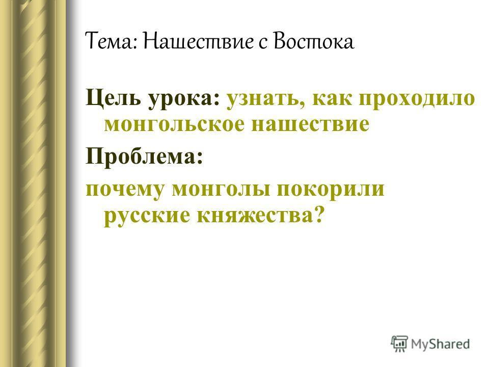 Тема: Нашествие с Востока Цель урока: узнать, как проходило монгольское нашествие Проблема: почему монголы покорили русские княжества?