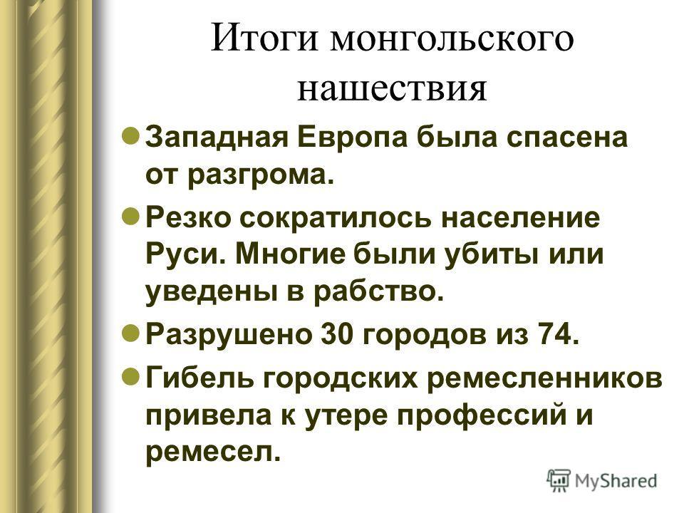 Итоги монгольского нашествия Западная Европа была спасена от разгрома. Резко сократилось население Руси. Многие были убиты или уведены в рабство. Разрушено 30 городов из 74. Гибель городских ремесленников привела к утере профессий и ремесел.