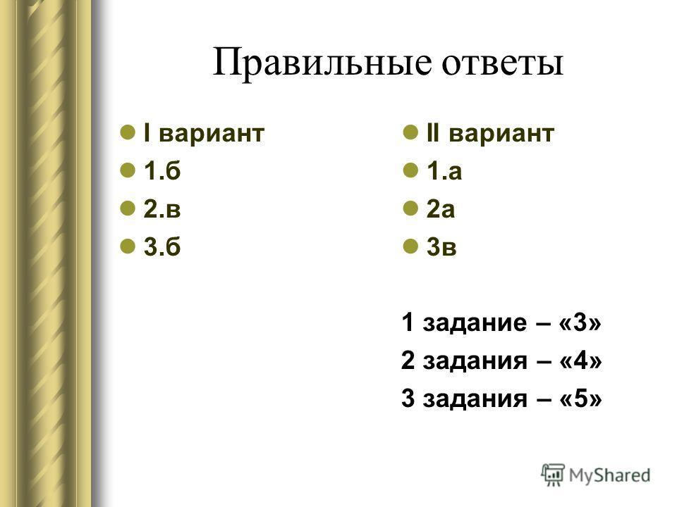 Правильные ответы I вариант 1.б 2.в 3.б II вариант 1.а 2а 3в 1 задание – «3» 2 задания – «4» 3 задания – «5»