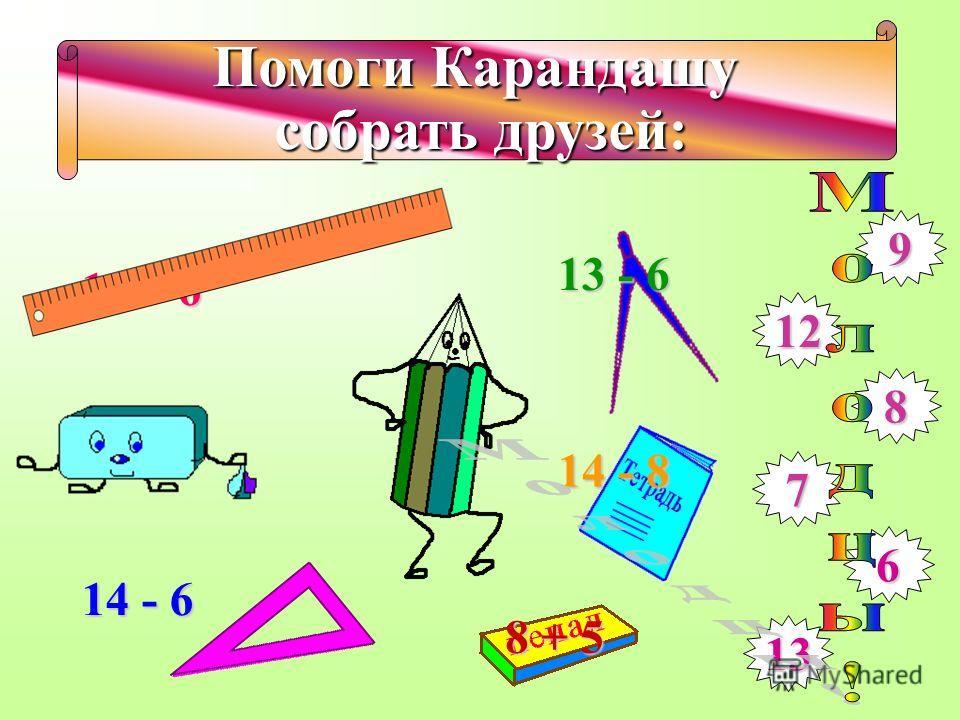 Помоги Карандашу собрать друзей: 15 – 6 8 + 4 9 12 8 7 6 13 14 - 6 13 - 6 14 - 8 8 + 5