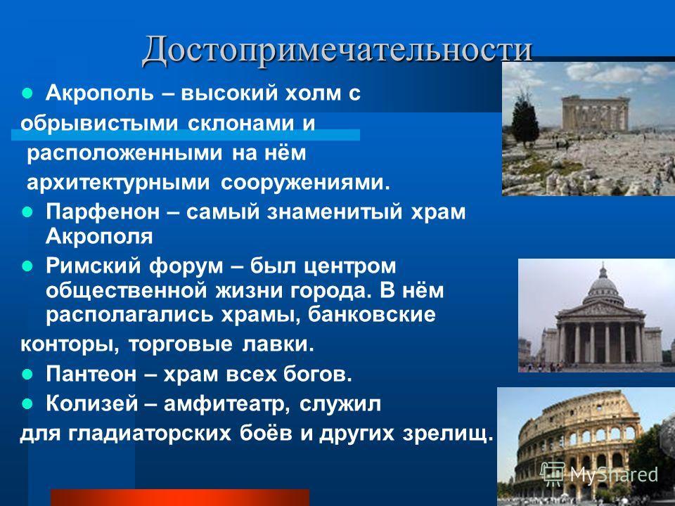 Достопримечательности Акрополь – высокий холм с обрывистыми склонами и расположенными на нём архитектурными сооружениями. Парфенон – самый знаменитый храм Акрополя Римский форум – был центром общественной жизни города. В нём располагались храмы, банк