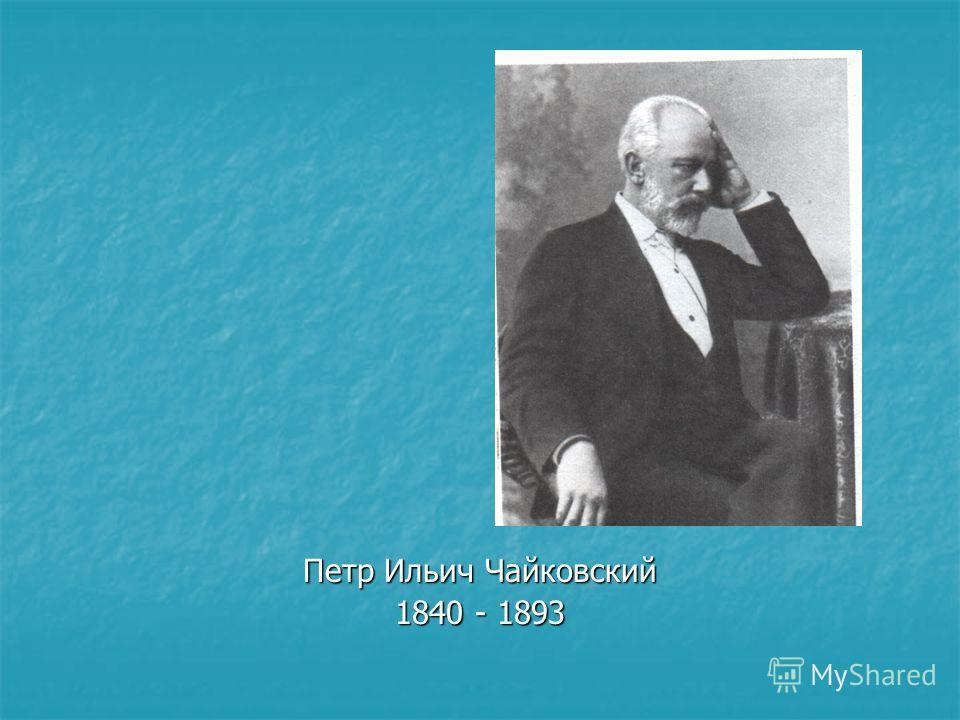 Петр Ильич Чайковский 1840 - 1893
