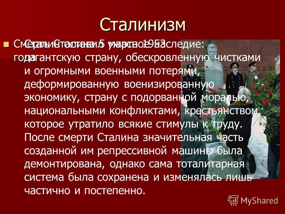Сталинизм Смерть Сталина 5 марта 1953 года Смерть Сталина 5 марта 1953 года Сталин оставил ужасное наследие: гигантскую страну, обескровленную чистками и огромными военными потерями, деформированную военизированную экономику, страну с подорванной мор