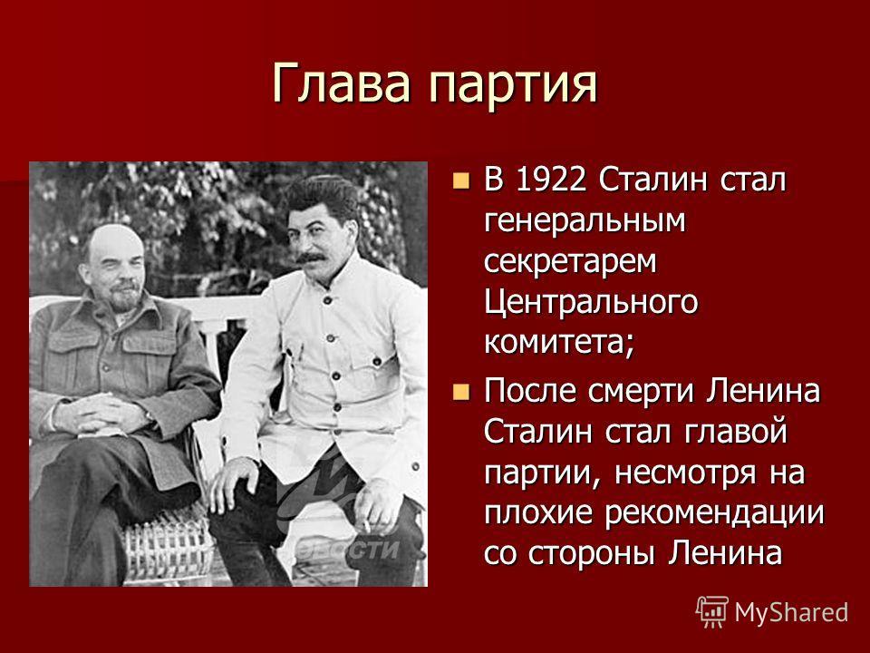 Глава партия В 1922 Сталин стал генеральным секретарем Центрального комитета; После смерти Ленина Сталин стал главой партии, несмотря на плохие рекомендации со стороны Ленина