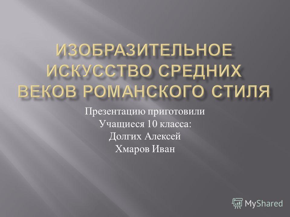 Презентацию приготовили Учащиеся 10 класса : Долгих Алексей Хмаров Иван