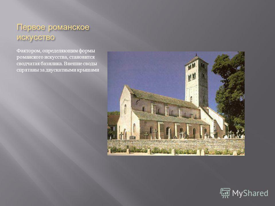 Первое романское искусство Фактором, определяющим формы романского искусства, становится сводчатая базилика. Внешне своды спрятаны за двускатными крышами