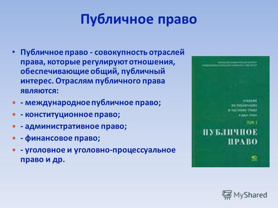 Публичное право Публичное право - совокупность отраслей права, которые регулируют отношения, обеспечивающие общий, публичный интерес. Отраслям публичного права являются: - международное публичное право; - конституционное право; - административное пра