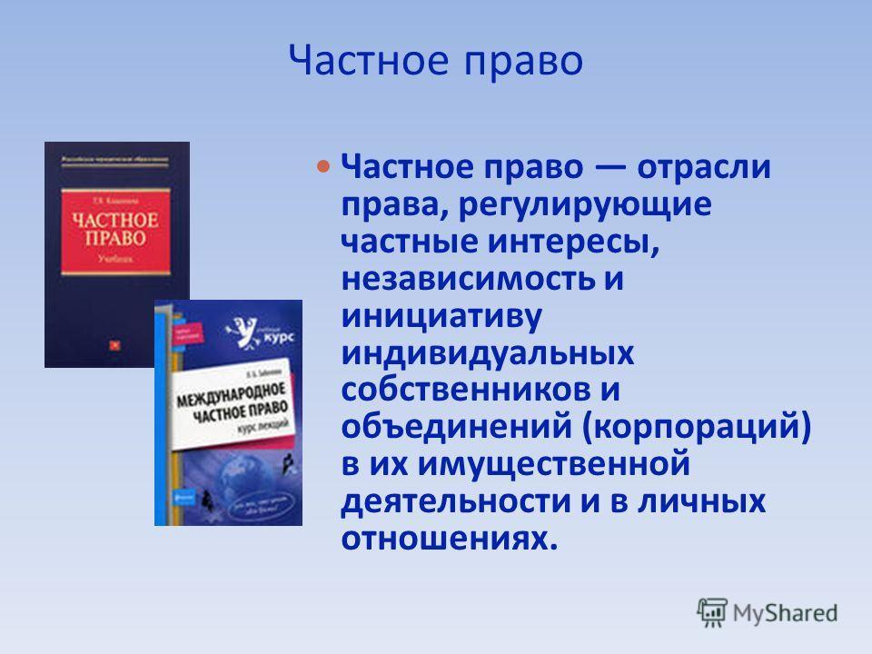 Частное право Частное право отрасли права, регулирующие частные интересы, независимость и инициативу индивидуальных собственников и объединений (корпораций) в их имущественной деятельности и в личных отношениях.
