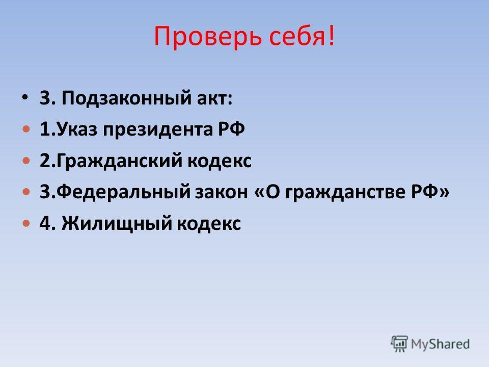 Проверь себя! 3. Подзаконный акт: 1.Указ президента РФ 2.Гражданский кодекс 3.Федеральный закон «О гражданстве РФ» 4. Жилищный кодекс