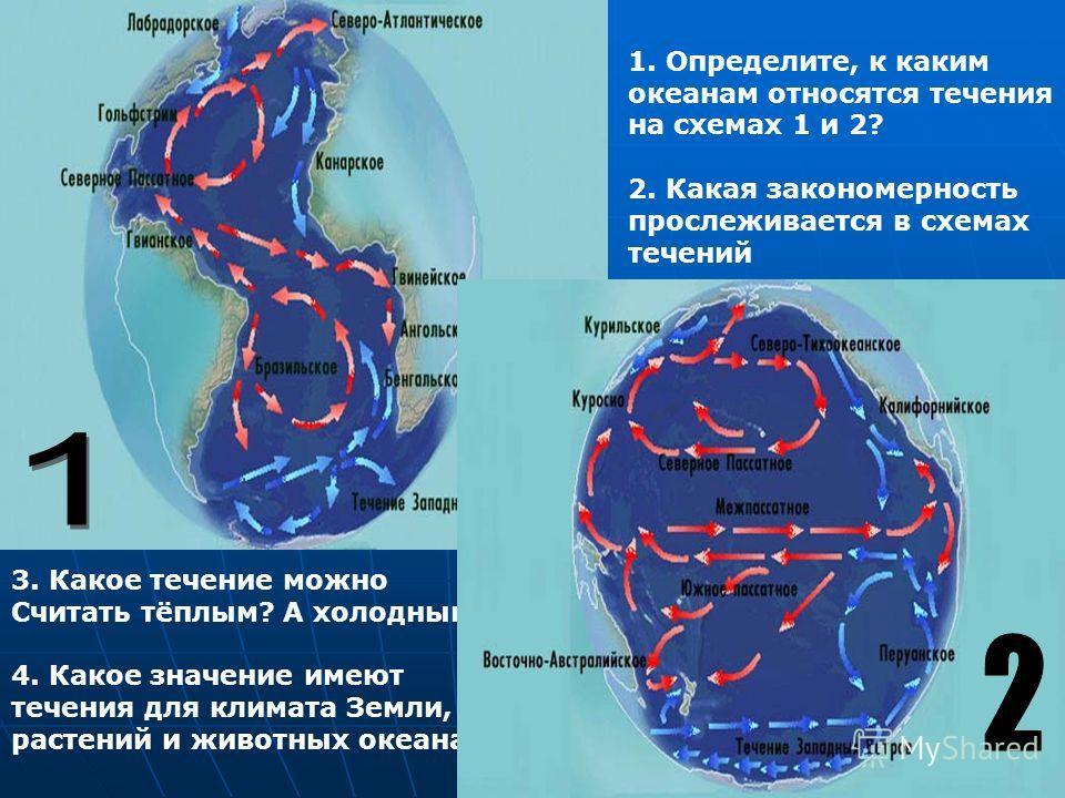 1. Определите, к каким океанам относятся течения на схемах 1 и 2? 2. Какая закономерность прослеживается в схемах течений 3. Какое течение можно Считать тёплым? А холодным? 4. Какое значение имеют течения для климата Земли, растений и животных океана