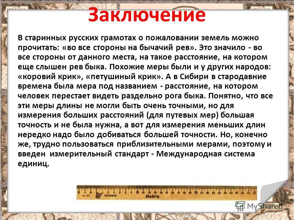 Заключение В старинных русских грамотах о пожаловании земель можно прочитать: «во все стороны на бычачий рев». Это значило - во все стороны от данного места, на такое расстояние, на котором еще слышен рев быка. Похожие меры были и у других народов: «