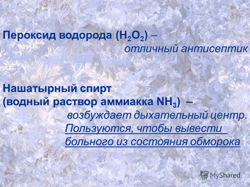 Пероксид водорода (Н2О2) – отличный антисептик Нашатырный спирт (водный раствор аммиакка NH3) – возбуждает дыхательный центр. Пользуются, чтобы вывести больного из состояния обморока