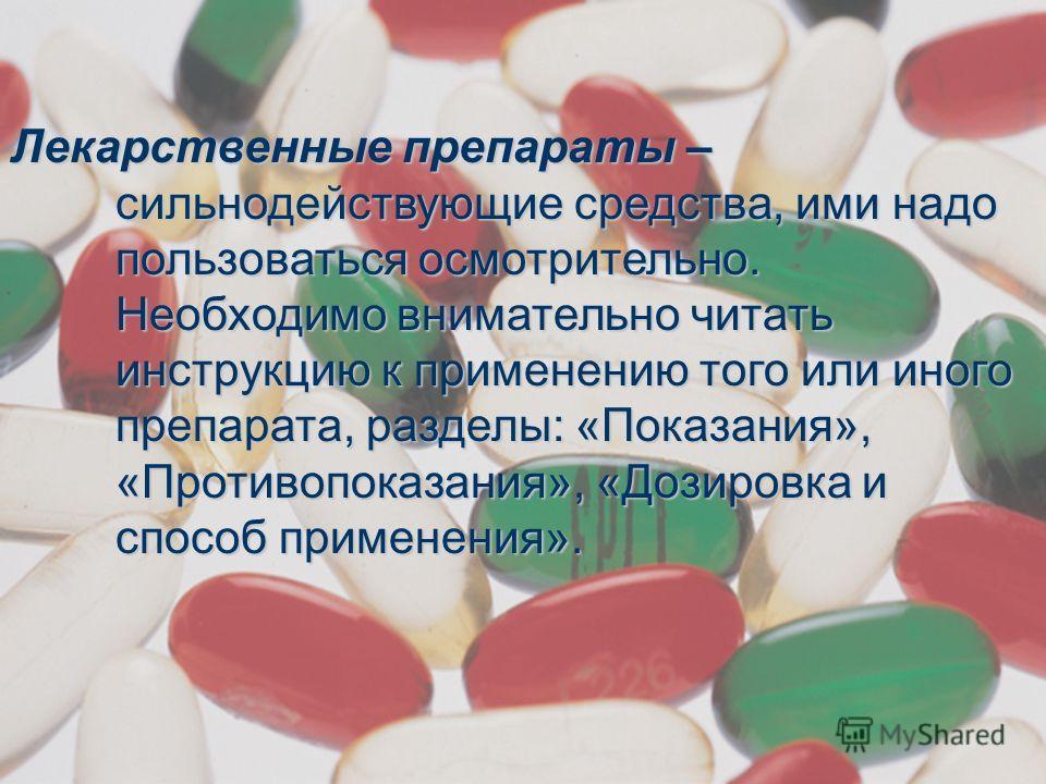 Лекарственные препараты – сильнодействующие средства, ими надо пользоваться осмотрительно. Необходимо внимательно читать инструкцию к применению того или иного препарата, разделы: «Показания», «Противопоказания», «Дозировка и способ применения».